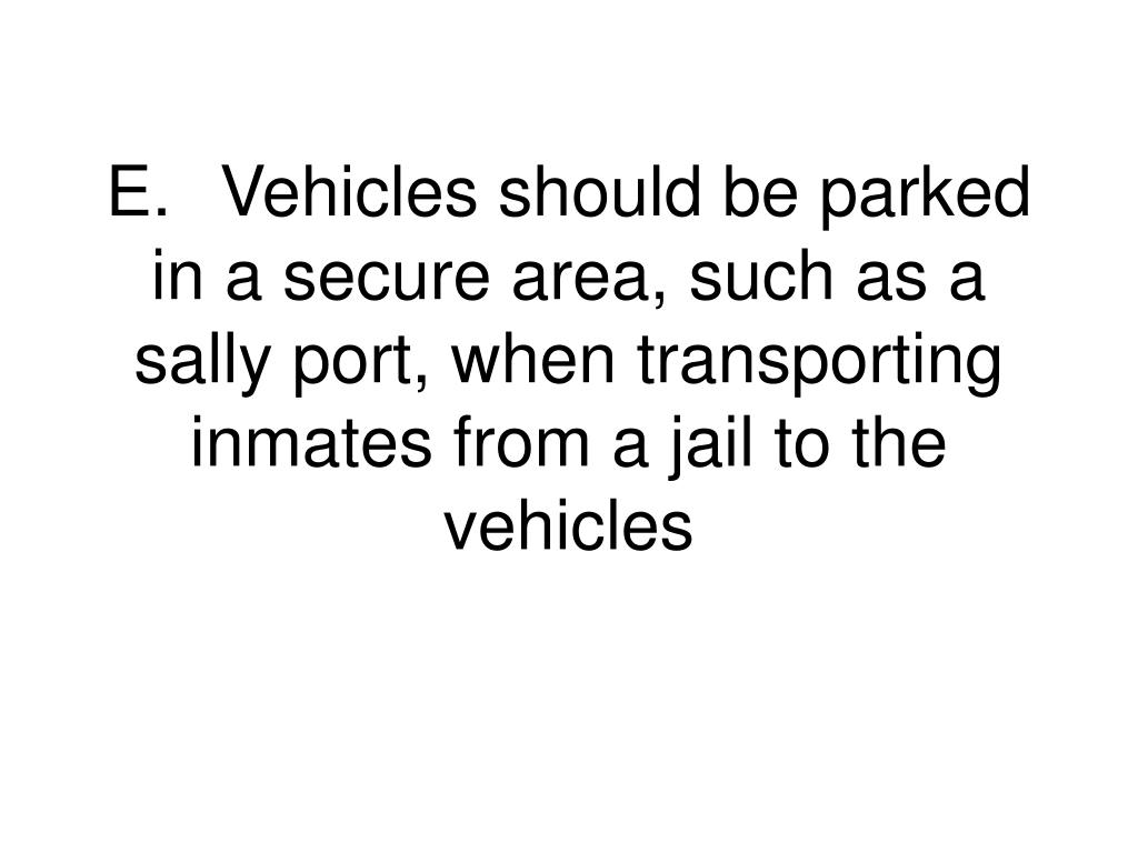 E.	Vehicles should be parked in a secure area, such as a sally port, when transporting inmates from a jail to the vehicles