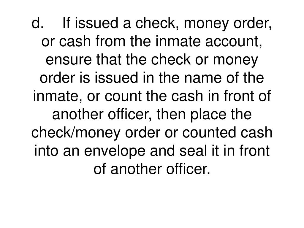 d.	If issued a check, money order, or cash from the inmate account, ensure that the check or money order is issued in the name of the inmate, or count the cash in front of another officer, then place the check/money order or counted cash into an envelope and seal it in front of another officer.