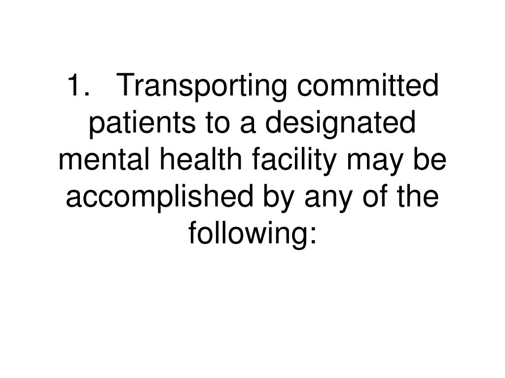 1.	Transporting committed patients to a designated mental health facility may be accomplished by any of the following: