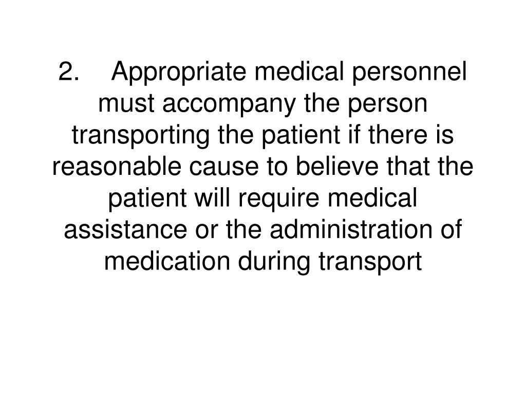 2.	Appropriate medical personnel must accompany the person transporting the patient if there is reasonable cause to believe that the patient will require medical assistance or the administration of medication during transport