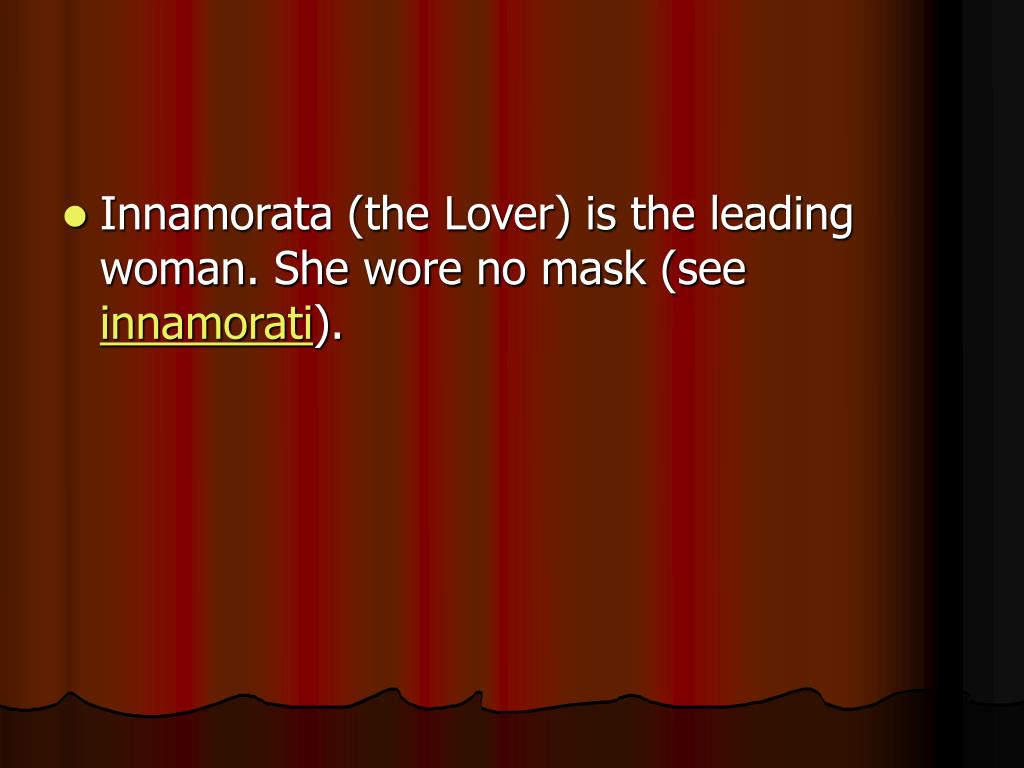 Innamorata (the Lover) is the leading woman. She wore no mask (see