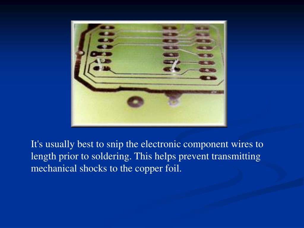 It's usually best to snip the electronic component wires to length prior to soldering. This helps prevent transmitting mechanical shocks to the copper foil.