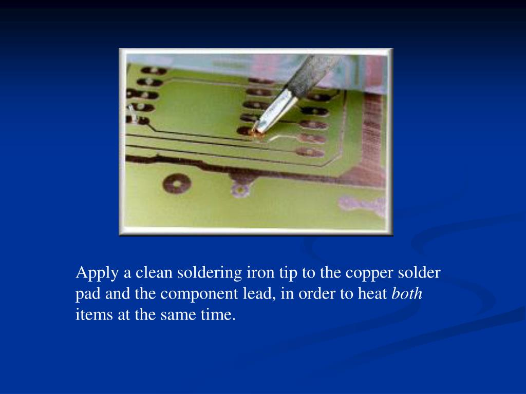Apply a clean soldering iron tip to the copper solder pad and the component lead, in order to heat