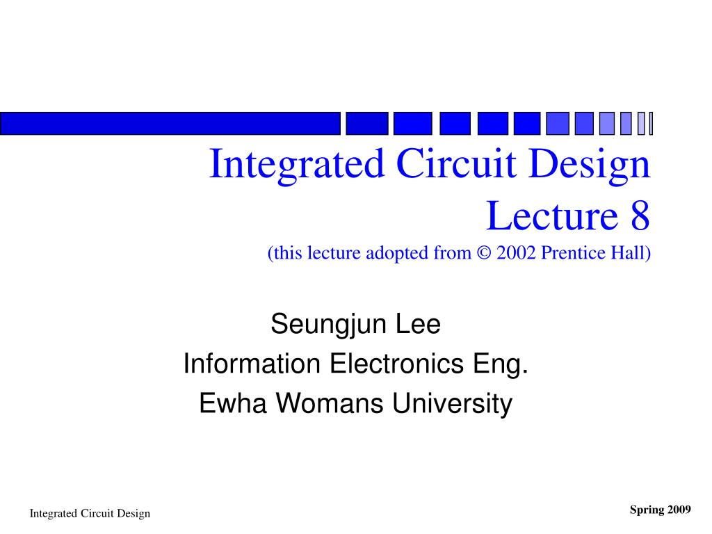 integrated circuit design lecture 8 this lecture adopted from 2002 prentice hall l.