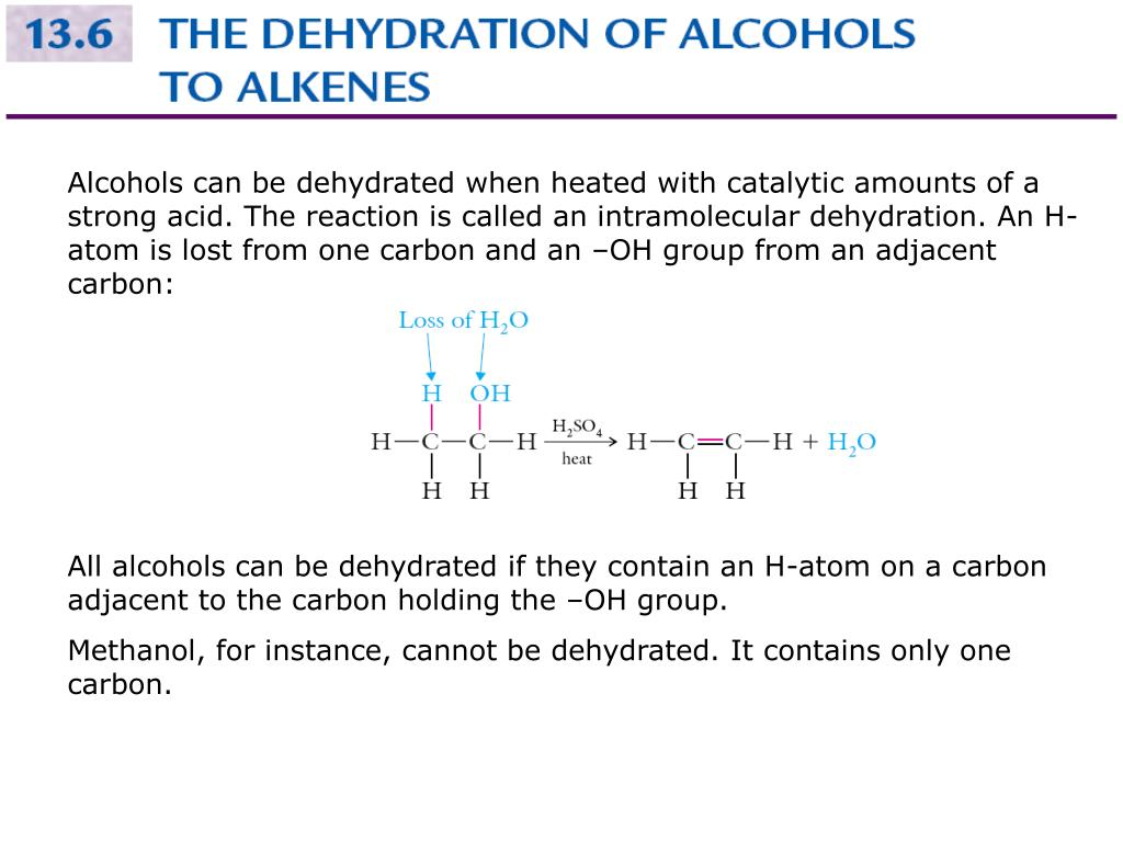 Alcohols can be dehydrated when heated with catalytic amounts of a strong acid. The reaction is called an intramolecular dehydration. An Hatom is lost from one carbon and an –OH group from an adjacent carbon: