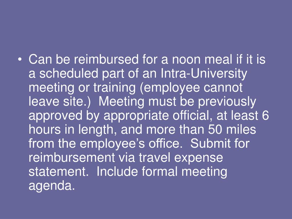 Can be reimbursed for a noon meal if it is a scheduled part of an Intra-University meeting or training (employee cannot leave site.)  Meeting must be previously approved by appropriate official, at least 6 hours in length, and more than 50 miles from the employee's office.  Submit for reimbursement via travel expense statement.  Include formal meeting agenda.