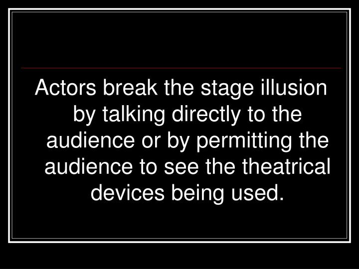 Actors break the stage illusion by talking directly to the audience or by permitting the audience to see the theatrical devices being used.