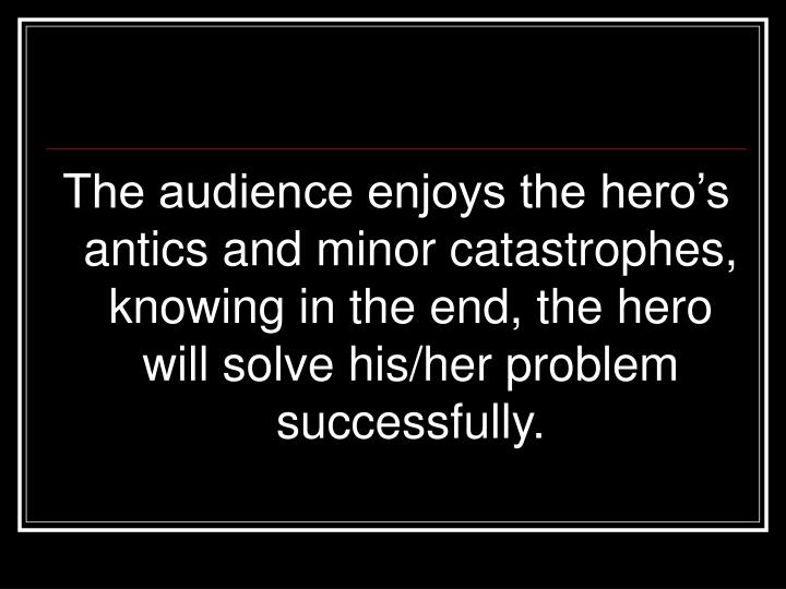 The audience enjoys the hero's antics and minor catastrophes, knowing in the end, the hero will solve his/her problem successfully.
