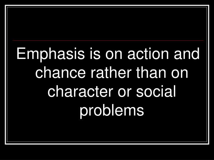Emphasis is on action and chance rather than on character or social problems