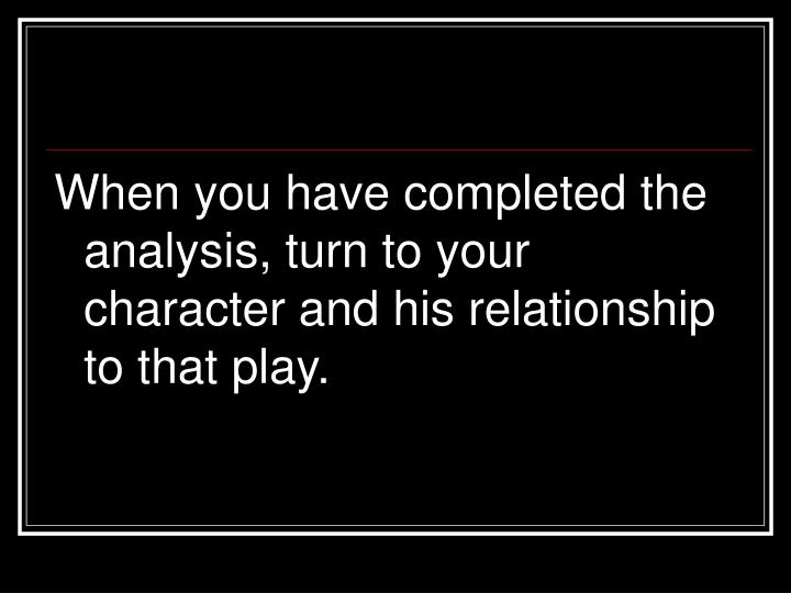 When you have completed the analysis, turn to your character and his relationship to that play.