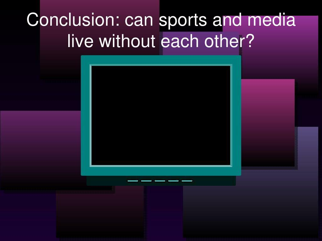 Conclusion: can sports and media live without each other?