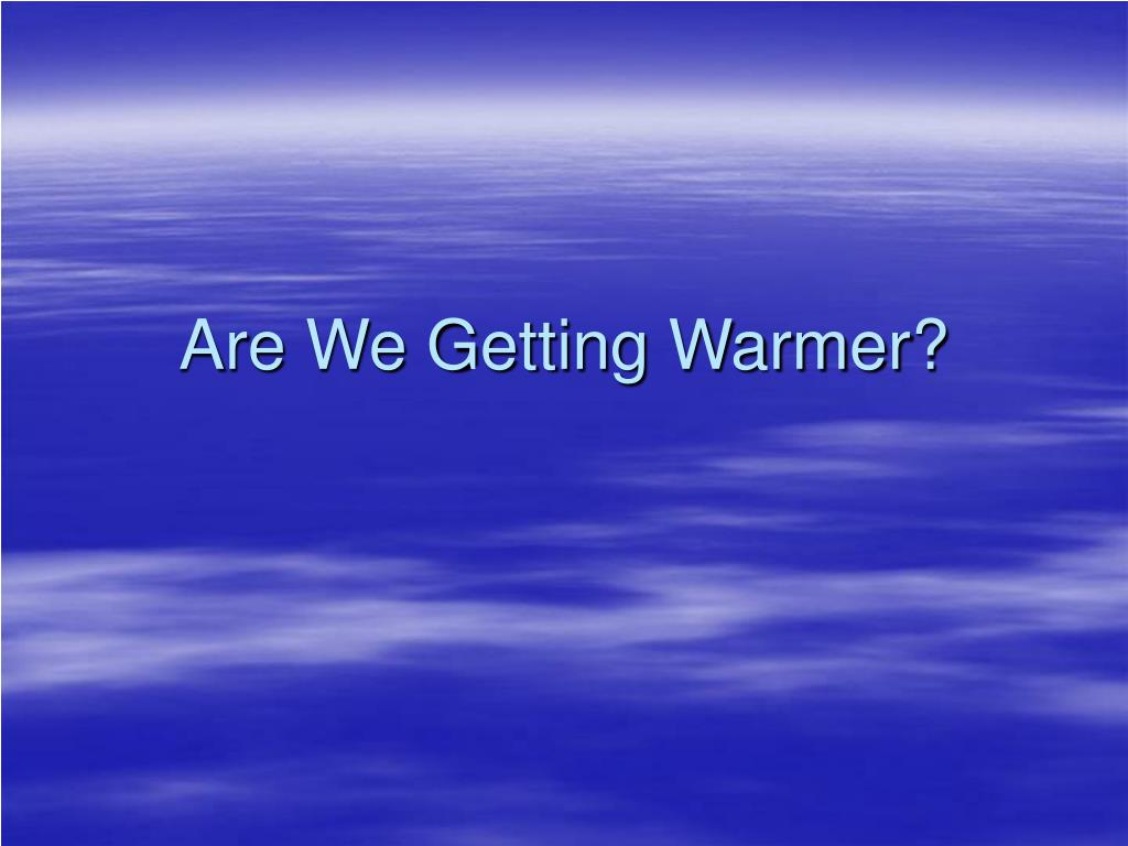 are we getting warmer l.