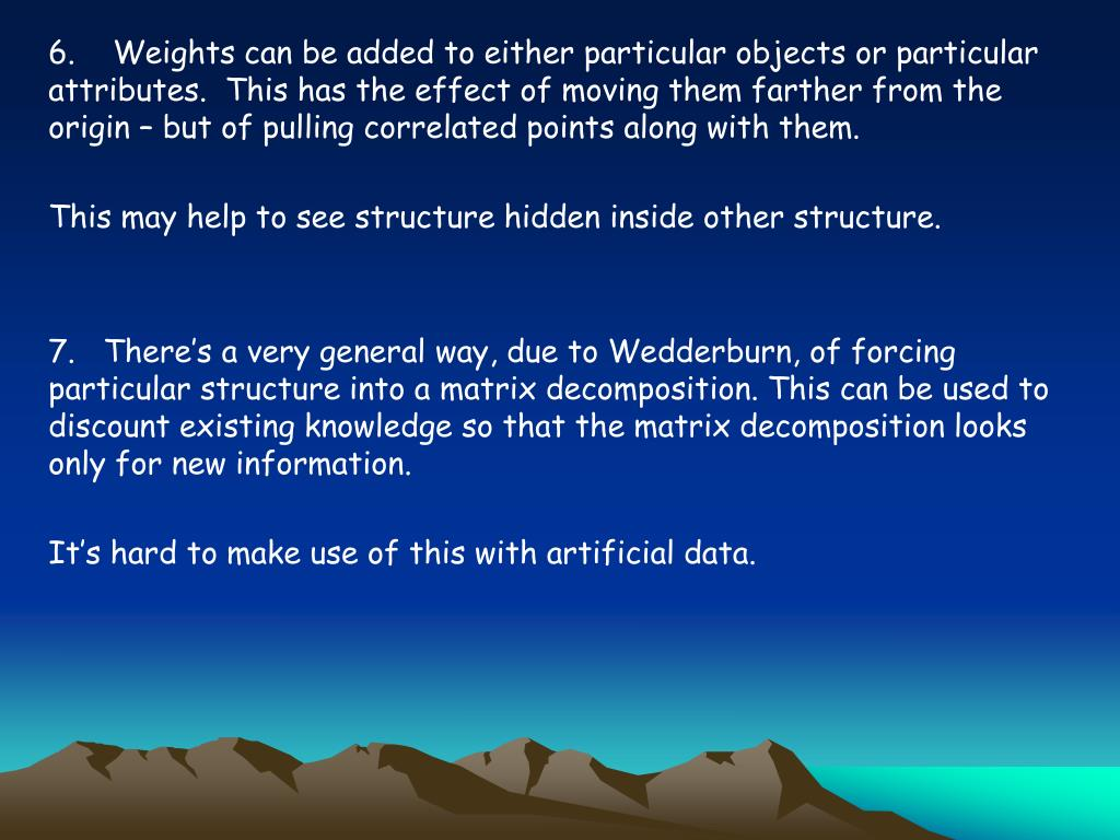 6.    Weights can be added to either particular objects or particular attributes.  This has the effect of moving them farther from the origin – but of pulling correlated points along with them.