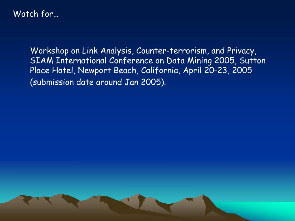 Workshop on Link Analysis, Counter-terrorism, and Privacy, SIAM International Conference on Data Mining 2005, Sutton Place Hotel, Newport Beach, California, April 20-23, 2005