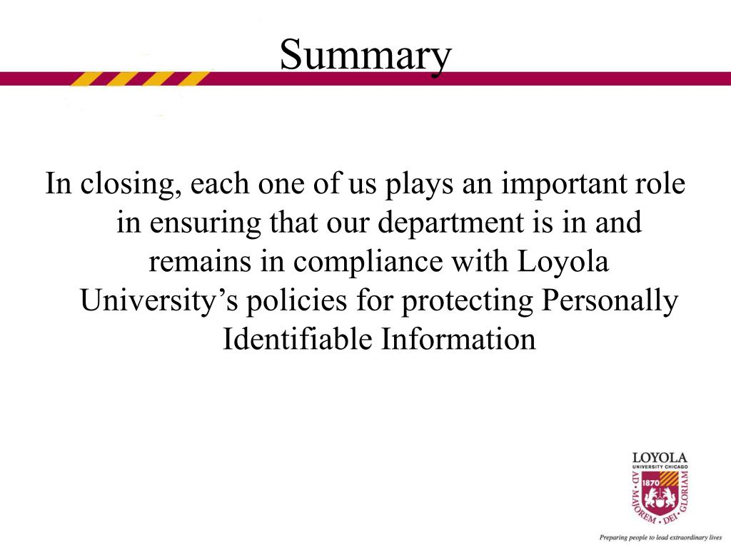 In closing, each one of us plays an important role in ensuring that our department is in and remains in compliance with Loyola University's policies for protecting Personally Identifiable Information