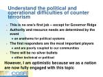 understand the political and operational difficulties of counter terrorism
