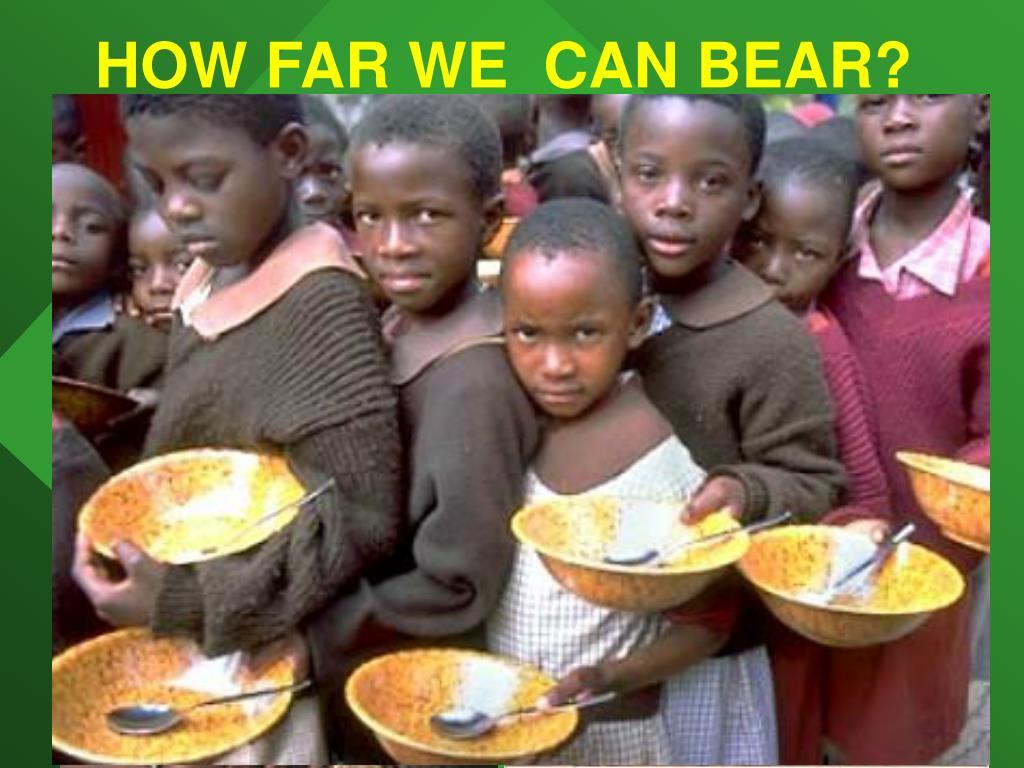 HOW FAR WE  CAN BEAR?