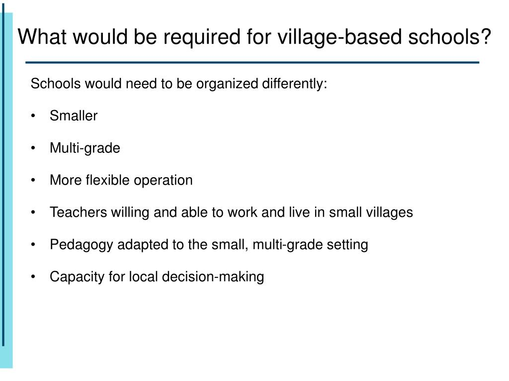 What would be required for village-based schools?