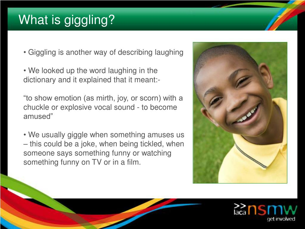 Giggling is another way of describing laughing