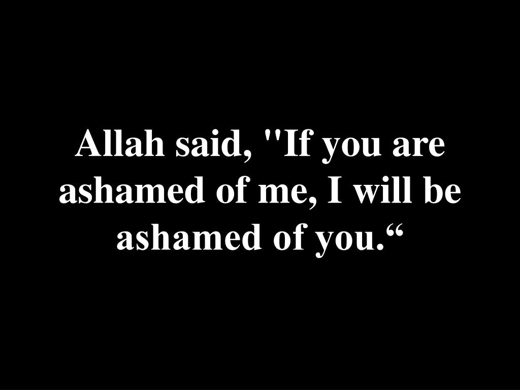 "Allah said, ""If you are ashamed of me, I will be ashamed of you."""