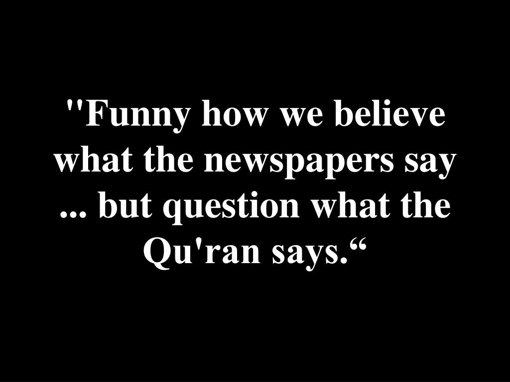 """Funny how we believe what the newspapers say ... but question what the Qu'ran says."""