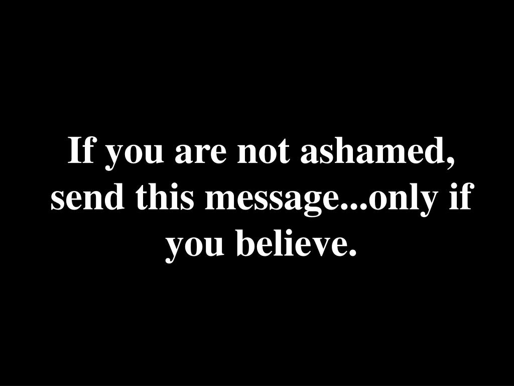 If you are not ashamed, send this message...only if you believe.