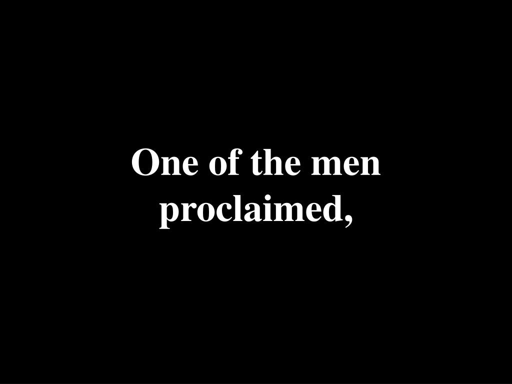 One of the men proclaimed,