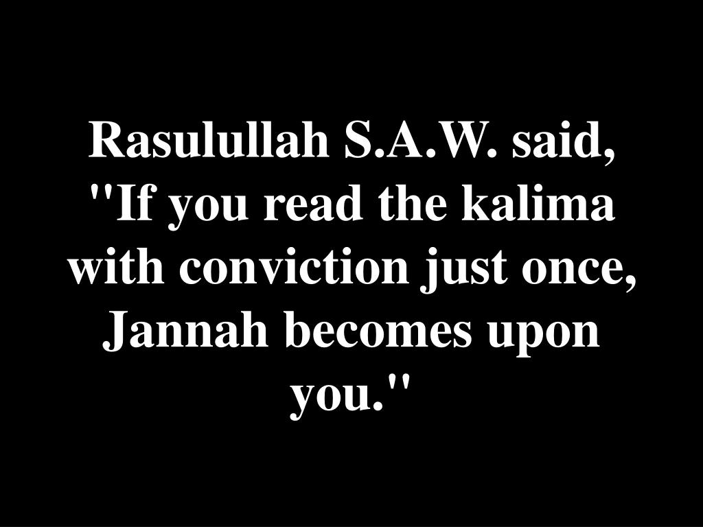 "Rasulullah S.A.W. said, ""If you read the kalima with conviction just once, Jannah becomes upon you."""