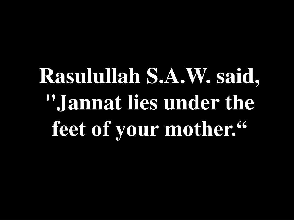 "Rasulullah S.A.W. said, ""Jannat lies under the feet of your mother."""