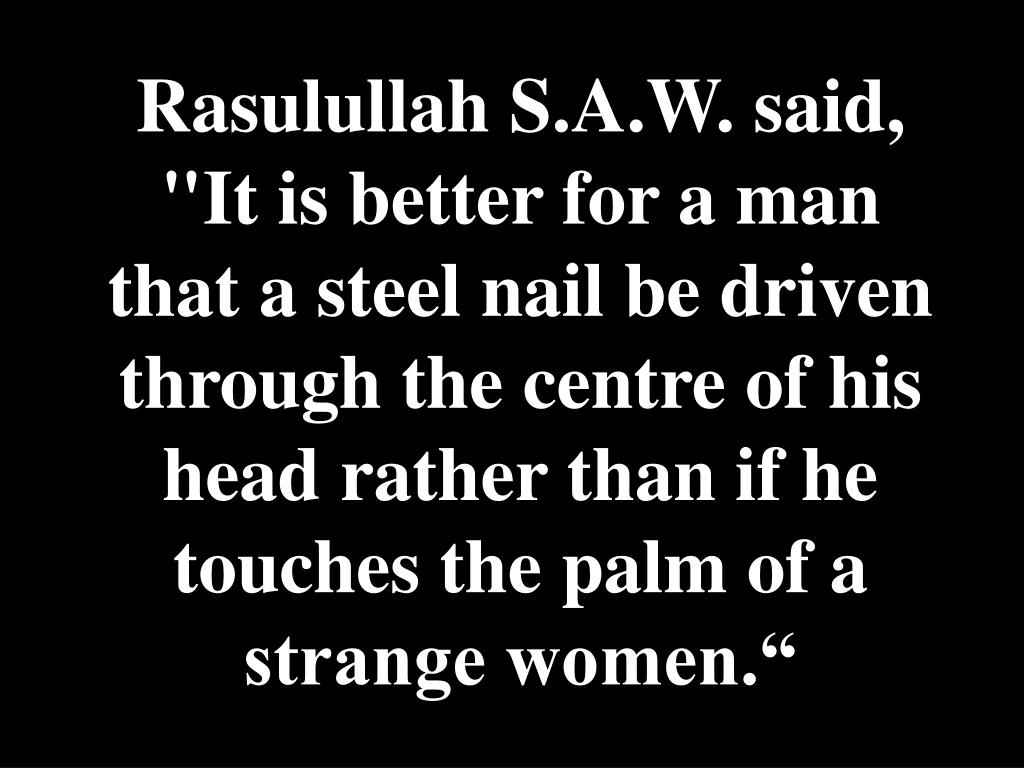 "Rasulullah S.A.W. said, ""It is better for a man that a steel nail be driven through the centre of his head rather than if he touches the palm of a strange women."""