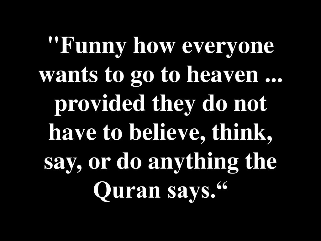 """Funny how everyone wants to go to heaven ... provided they do not have to believe, think, say, or do anything the Quran says."""