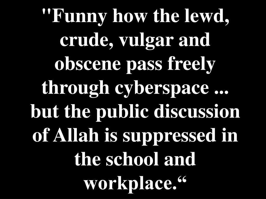 """Funny how the lewd, crude, vulgar and obscene pass freely through cyberspace ... but the public discussion of Allah is suppressed in the school and workplace."""