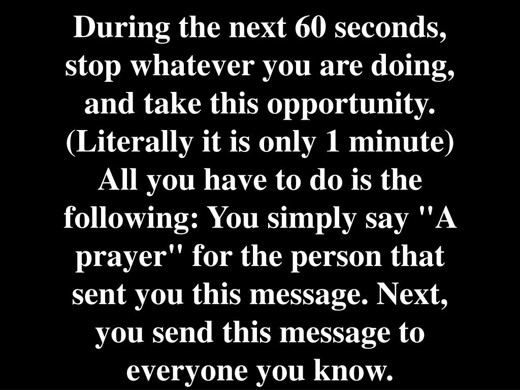 "During the next 60 seconds, stop whatever you are doing, and take this opportunity. (Literally it is only 1 minute) All you have to do is the following: You simply say ""A prayer"" for the person that sent you this message. Next, you send this message to everyone you know."