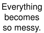 everything becomes so messy