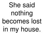 she said nothing becomes lost in my house