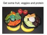 get some fruit veggies and protein