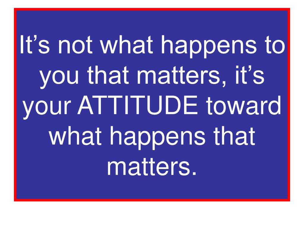 It's not what happens to you that matters, it's your ATTITUDE toward what happens that matters.