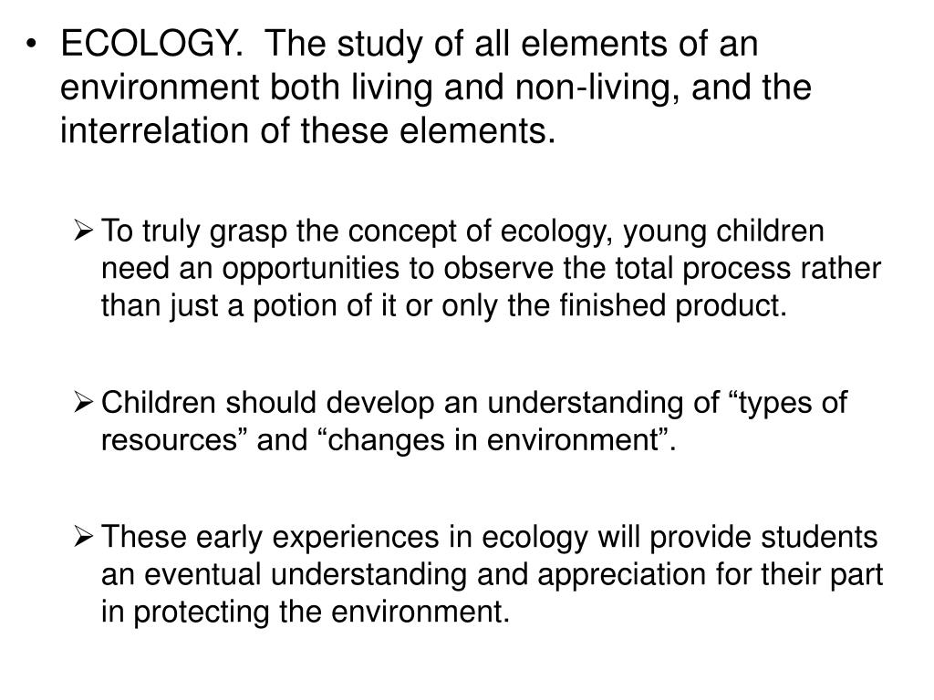 ECOLOGY.  The study of all elements of an environment both living and non-living, and the interrelation of these elements.