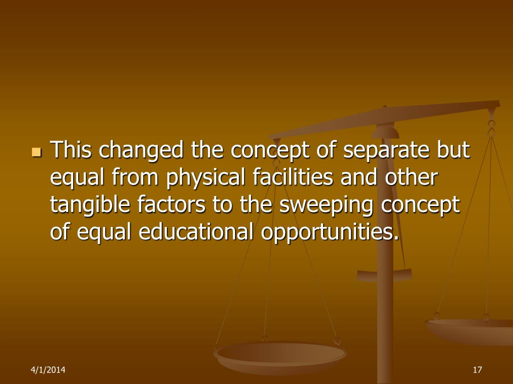 This changed the concept of separate but equal from physical facilities and other tangible factors to the sweeping concept of equal educational opportunities.
