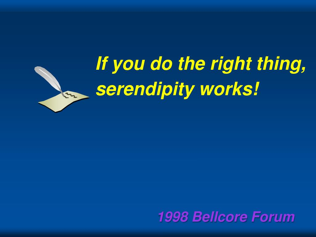 If you do the right thing,  serendipity works!