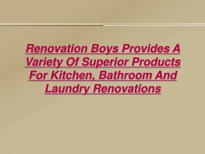 Renovation Boys Provides A Variety Of Superior Products For Kitchen, Bathroom And Laundry Renovation...