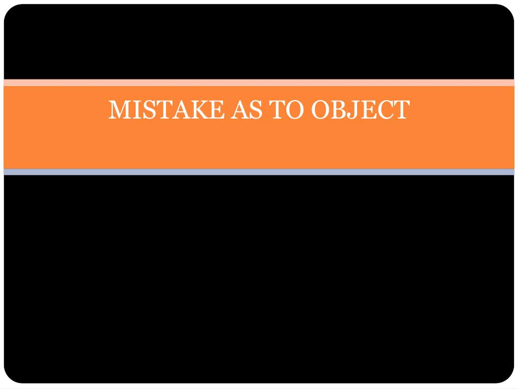MISTAKE AS TO OBJECT