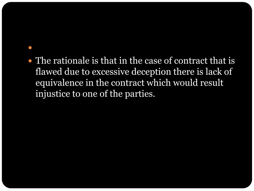 The rationale is that in the case of contract that is flawed due to excessive deception there is lack of equivalence in the contract which would result injustice to one of the parties.