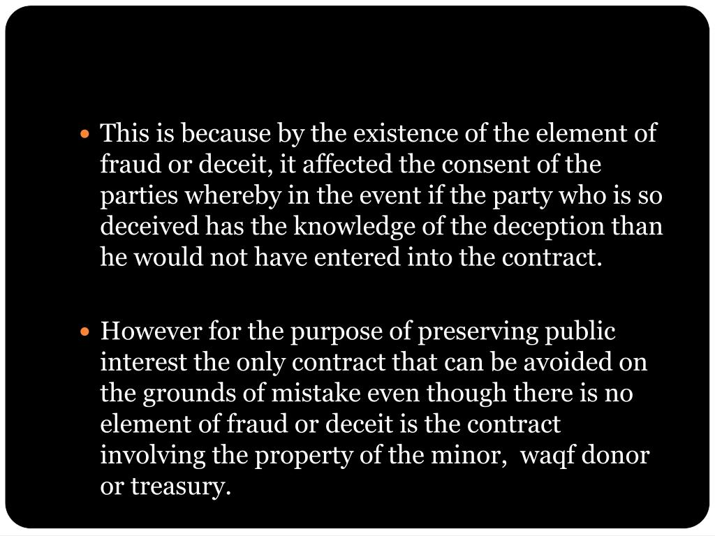 This is because by the existence of the element of fraud or deceit, it affected the consent of the parties whereby in the event if the party who is so deceived has the knowledge of the deception than he would not have entered into the contract.