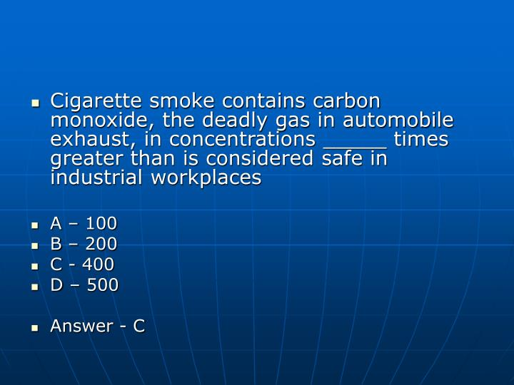 Cigarette smoke contains carbon monoxide, the deadly gas in automobile exhaust, in concentrations _____ times greater than is considered safe in industrial workplaces