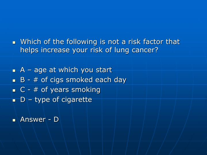 Which of the following is not a risk factor that helps increase your risk of lung cancer?