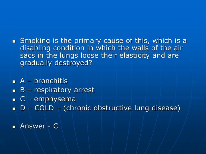 Smoking is the primary cause of this, which is a disabling condition in which the walls of the air sacs in the lungs loose their elasticity and are gradually destroyed?