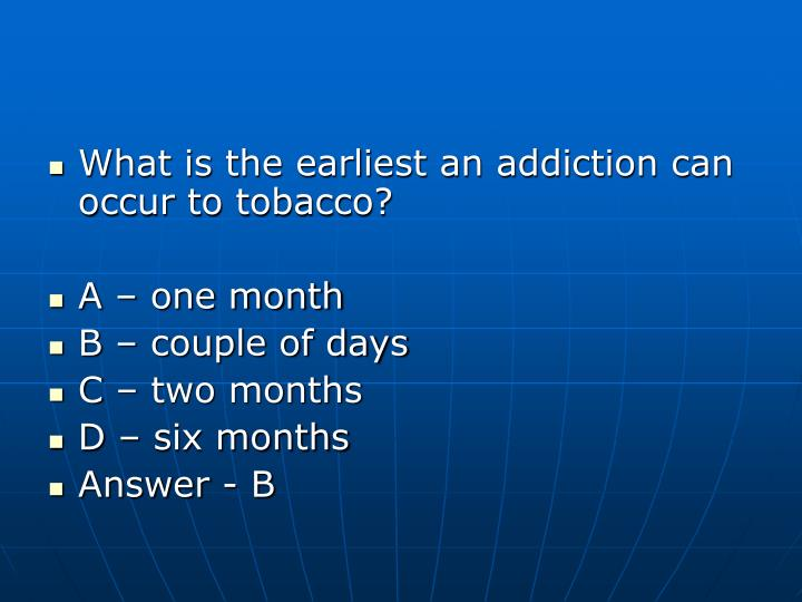 What is the earliest an addiction can occur to tobacco?