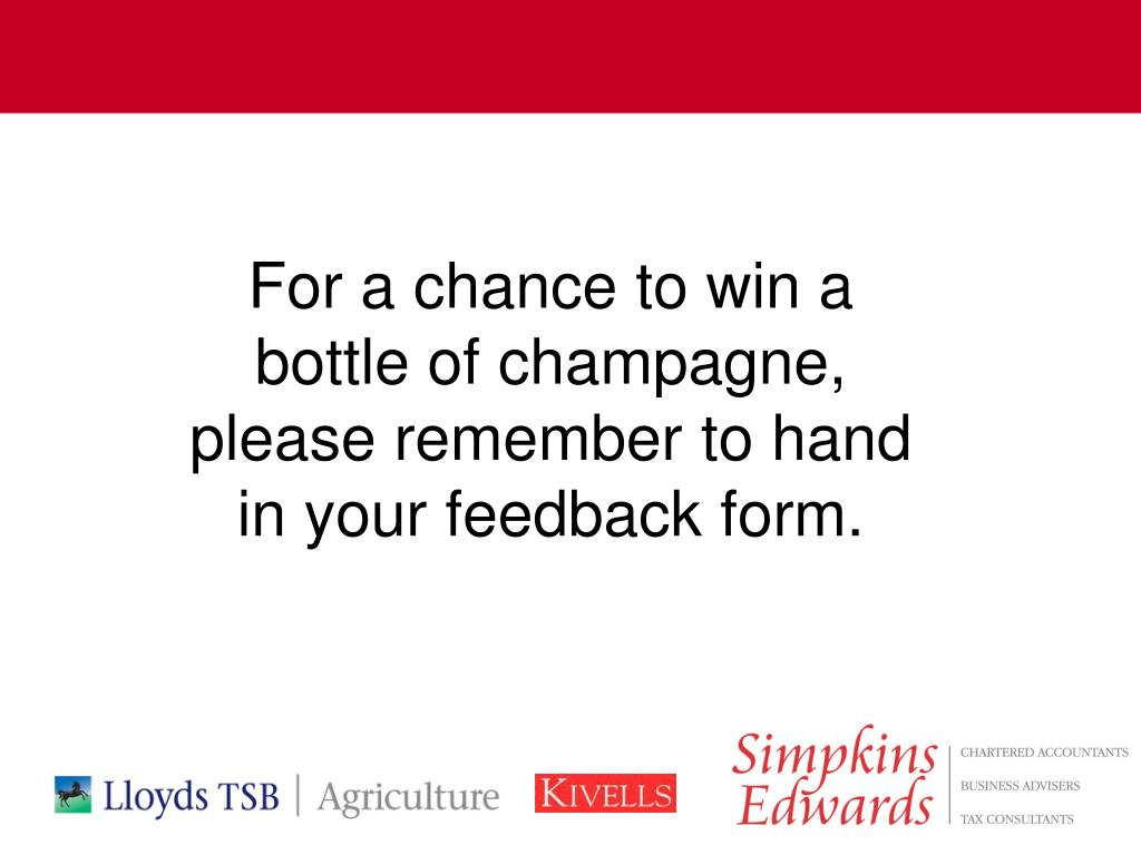 For a chance to win a bottle of champagne, please remember to hand in your feedback form.