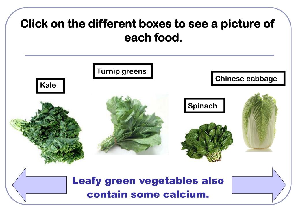 Leafy green vegetables also contain some calcium.
